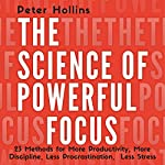 The Science of Powerful Focus: 23 Methods for More Productivity, More Discipline, Less Procrastination, and Less Stress | Peter Hollins