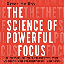 The Science of Powerful Focus: 23 Methods for More Productivity, More Discipline, Less Procrastination, and Less Stress Audiobook by Peter Hollins Narrated by Gregory Sutton