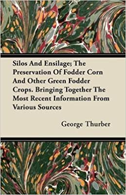 [Silos And Ensilage; The Preservation Of Fodder Corn And Other Green Fodder Crops. Bringing Together The Most Recent Information From Various Sources] (By: George Thurber) [published: November, 2011] PDF B016GWKA7S