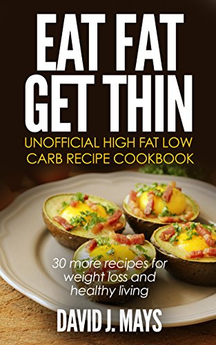 Eat Fat Get Thin unofficial high fat low carb recipe cookbook: 30 more recipes for weight loss and healthy living