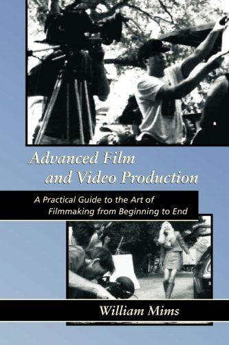Advanced Film & Video Production: Advanced Film and Video Production is a practical approach to the art of filmmakin