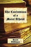 The Confessions of A Moral Atheist, Brett Stillman, 142572616X