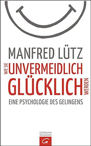 Wie Sie unvermeidlich glücklich werden: Eine Psychologie des Gelingens Gebundenes Buch – 12. Oktober 2015 Manfred Lütz Gütersloher Verlagshaus 3579070991 Angewandte Psychologie