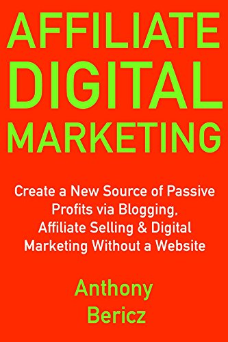 Affiliate Digital Marketing (Internet Based Business Ideas 2018): Create a New Source of Passive Profits via Blogging, Affiliate Selling & Digital Marketing Without a Website