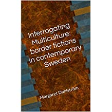 Interrogating Multiculture: border fictions in contemporary Sweden: Margaret Dahlström