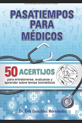 Pasatiempos para médicos: 50 acertijos para entretenerse, evaluarse y aprender sobre temas biomédicos. (Libros de entretenimiento para los médicos) (Spanish Edition)