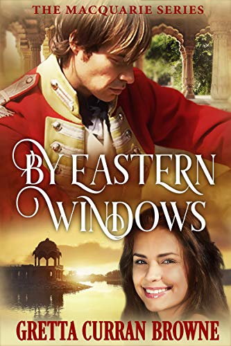 BY EASTERN WINDOWS : A Love Story: (Based on the true story of a young British officer in India at a time when Bombay was beautiful). (The Macquarie Series Book 1) by [Browne, Gretta Curran]