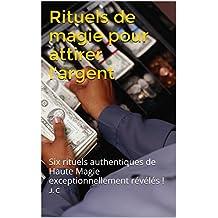 Rituels de magie pour attirer l'argent: Six rituels authentiques de Haute Magie exceptionnellement révélés ! (French Edition)