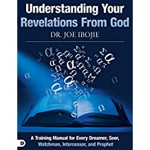 Understanding Your Revelations From God: A Training Manual for Every Dreamer, Seer, Watchman,  Intercessor, and Prophet
