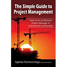 The Simple Guide to Project Management: How to Be an Effective Project Manager in Commercial Construction