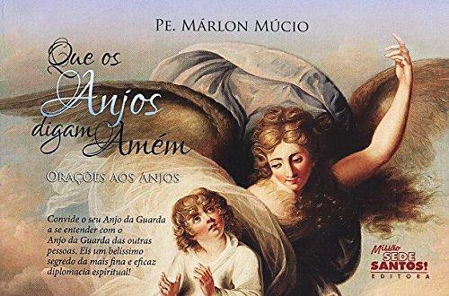 Que os Anjos Digam Amém. Orações aos Anjos