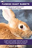 Flemish Giant Rabbits: Flemish Giant Rabbit Breeding, Buying, Care, Cost, Keeping, Health, Supplies, Food, Rescue and More Included! A Complete Flemish Giant Rabbits Pet Guide