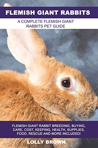 Flemish Giant Rabbits: Flemish Giant Rabbit Breeding, Buying, Care, Cost, Keeping, Health, Supplies, Food, Rescue and More Included! A Complete Flemish Giant Rabbits Pet Guide by [Brown, Lolly]