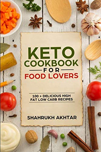 KETO COOKBOOK FOR FOOD LOVERS: 100+ DELICIOUS HIGH FAT LOW CARB RECIPES (KETO LIFESTYLE) by SHAHRUKH AKHTAR