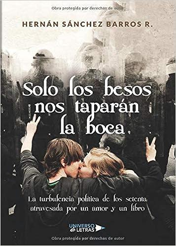 Solo los besos nos taparán la boca: La turbulencia política de los setenta atravesada por un amor y un libro: Amazon.es: Hernán Sánchez Barros: Libros