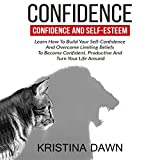 Confidence and Self-Esteem: Learn How to Build Your Self-Confidence and Overcome Limiting Beliefs to Become Confident, Productive and Turn Your Life Around