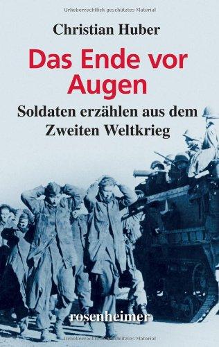 Das Ende vor Augen - Soldaten erzählen aus dem Zweiten Weltkrieg