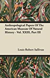Anthropological Papers of the American Museum of Natural History - Vol. Xxiii, Part Iii, Louis R. Sullivan and Louis Robert Sullivan, 1446069257