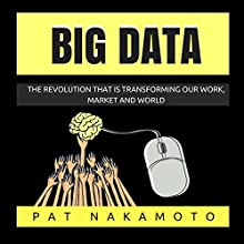 Big Data: The Revolution That Is Transforming Our Work, Market, and World Audiobook by Pat Nakamoto Narrated by Jason R. L. Brown