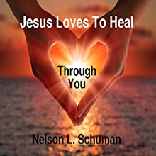 Jesus Loves to Heal Through You Audiobook by Nelson L. Schuman Narrated by Nelson L. Schuman