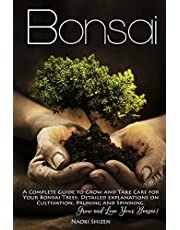 Bonsai: A Complete Guide to Grow and Take Care for Your Bonsai Trees. Detailed Explanations on Cultivation, Pruning and Spinning. Grow and Love Your Bonsai!