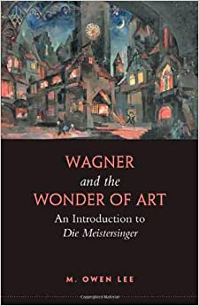 M. Owen Lee - Wagner And The Wonder Of Art: An Introduction To Die Meistersinger