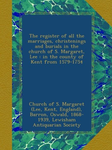 The register of all the marriages, christenings and burials in the church of S. Margaret, Lee : in the county of Kent from 1579-1754 ebook