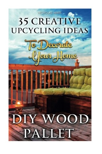 DIY Wood Pallet Projects: 35 Creative Upcycling Ideas To Decorate Your Home: (Wood Pallet, DIY Projects, DIY Household Tips, DIY Palette Projects, DIY ... Ideas, interior design, diy pallet furniture)]()