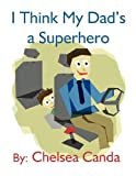 I Think My Dad's a Superhero, Chelsea Canda, 1462671926