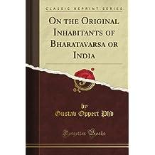On the Original Inhabitants of Bharatavarsa or India (Classic Reprint)