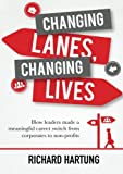 Changing Lanes, Changing Lives: How leaders made a meaningful career switch from corporates to non-profits by Richard Hartung (2013-02-16)