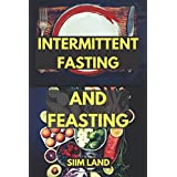 Intermittierend Fasting and Feasting: Use Strategic Periods of Fasting and Feasting to Burn Fat Like a Beast, Build Muscle Like a Freak and Unleash Your Fasting Bodybuilding (Volume 1)
