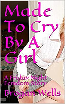 Made To Cry By A Girl: A Friday Night Femdom Story by [Wells, Brogan]