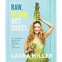 Raw. Vegan. Not Gross.: All Vegan and Mostly Raw Recipes for People Who Love to Eat