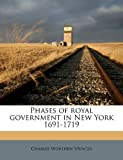 Phases of Royal Government in New York 1691-1719, Charles Worthen Spencer, 1178124401
