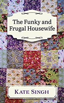 The Funky and Frugal Housewife: Making a Good Family Life on Very Little by [Singh, Mrs. Kate]