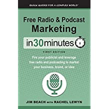 Free Radio & Podcast Marketing In 30 Minutes: Fire your publicist and leverage free radio and podcasting to market your business, brand, or idea