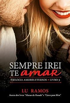 Sempre Irei Te Amar (Trilogia Amores Eternos Livro 3) por [Ramos, Lu]