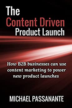 The Content Driven Product Launch: How B2B businesses can use content marketing to power new product launches by [Passanante, Michael]