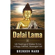 Dalai Lama: Life Teachings & Wisdom To Live A Happy, Fufilled, Meaningful Life (Dalai Lama Books, Dalai Lama Happiness, Dalai Lama Biography, Buddhism, ... Meditation, Mindfulness, Positive Thinking)