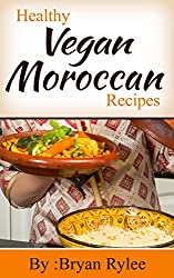 The Vegan Cookbook:Tasting And Healthy Moroccan Vegan Recipes (Vegan Recipes,Moroccan Cookbook) (English Edition)