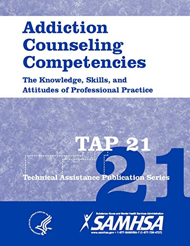 Addiction Counseling Competencies The Knowledge, Skills, and Attitudes of Professional Practice 2015. TAP 21. SMA 12-4171. 2018 Printing. [Black and White Loose Leaf Edition.]
