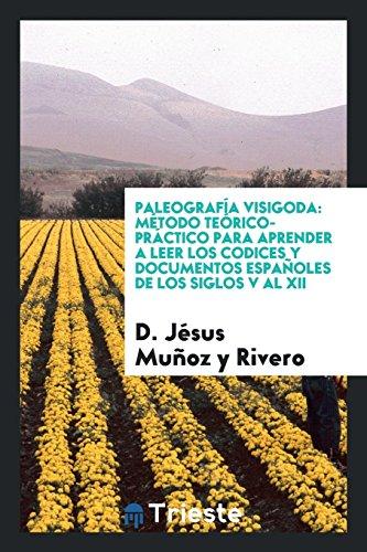 Paleografía visigoda: método teórico-práctico para aprender a leer los codices y documentos españoles de los siglos V al XII