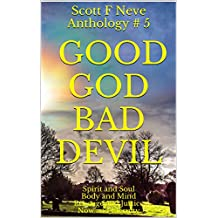 Scott F Neve Anthology # 5 Good God Bad Devil: Spirit and Soul Body and Mind Revenge and Justice Now and Eternity (Fiction and Fragments, Studies and Similes, Idols and Ideas, Scripts and Quips)
