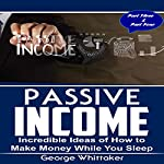 Passive Income, Parts 3 and 4: Incredible Ideas of How to Make Money While You Sleep | George Whittaker
