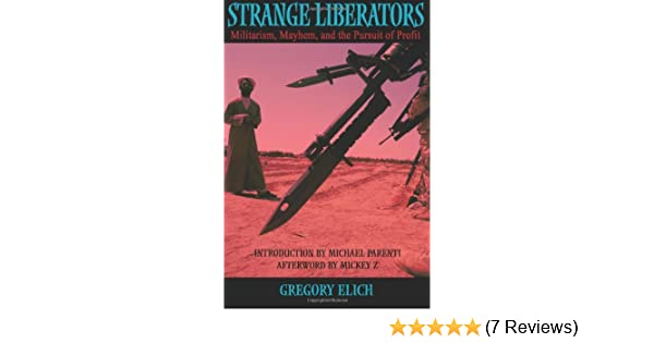 Strange Liberators Militarism Mayhem And The Pursuit Of Profit Gregory Elich Michael Parenti Mickey Z 9781595265708 Amazon Books