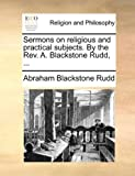 Sermons on Religious and Practical Subjects by the Rev a Blackstone Rudd, Abraham Blackstone Rudd, 1140769901