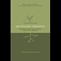 Discipulado Orgánico: Entrenando a Otros Hacia la Madurez Espiritual y el Liderazgo (Spanish Edition)