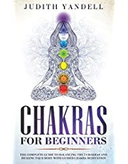 Chakras for Beginners: The Complete Guide to Balancing the 7 Chakras and Healing your Body with Guided Chakra Meditation