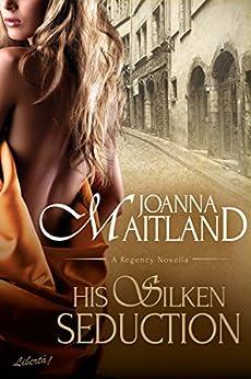 His Silken Seduction: a Regency novella by [Maitland, Joanna]